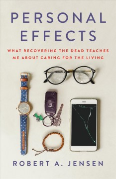 Personal effects : what recovering the dead teaches me about caring for the living / Robert A. Jensen with James Hider.