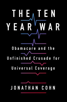 The ten year war : Obamacare and the unfinished crusade for universal coverage / Jonathan Cohn.