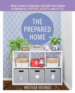 The prepared home : how to stock, organize, and edit your home to thrive in comfort, safety, and style / Melissa George.