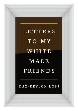 Letters to my white male friends / Dax-Devlon Ross.