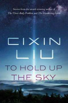 To hold up the sky / Cixin Liu.