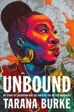 Unbound : my story of liberation and the birth of the Me Too movement / Tarana Burke.