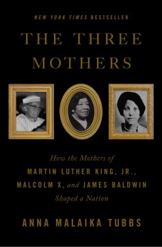 The three mothers : how the mothers of Martin Luther King, Jr., Malcolm X, and James Baldwin shaped a nation / Anna Malaika Tubbs.