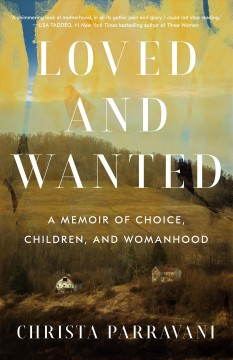 Loved and wanted : a memoir of choice, children, and womanhood / Christa Parravani.