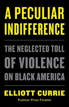 A peculiar indifference : the neglected toll of violence on Black America / Elliott Currie.