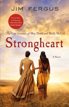 Strongheart : the lost journals of May Dodd and Molly McGill / Jim Fergus ; edited and annotated by Molly Standing Bear.