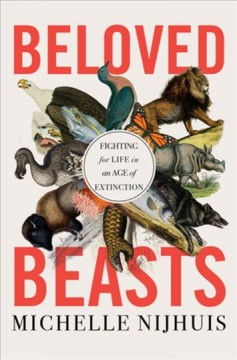 Beloved beasts : fighting for life in an age of extinction / Michelle Nijhuis.