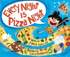 Every night is pizza night / written by J. Kenji López-Alt ; illustrated by Gianna Ruggiero.