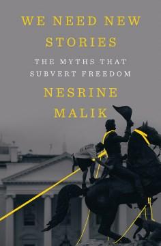We need new stories : the myths that subvert freedom / Nesrine Malik.