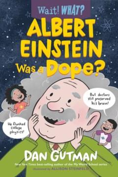Albert Einstein was a dope? / Dan Gutman ; illustrated by Allison Steinfeld.
