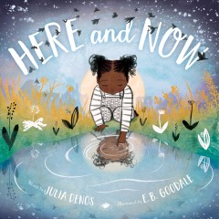 Here and now / words by Julia Denos ; illustrated by E. B. Goodale.