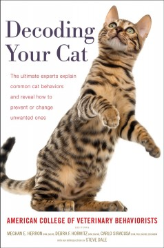 Decoding your cat : the ultimate experts explain common cat behaviors and reveal how to prevent or change unwanted ones / American College of Veterinary Behaviorists ; edited by Meghan E. Herron, DVM, DACVB, Debra F. Horwitz, DVM, DACVB, and Carlo Siracusa, DVM, PhD, DACVB, DECAWBM ; introduction by Steve Dale.