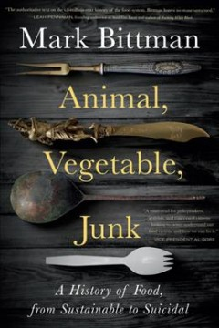 Animal, vegetable, junk : a history of food, from sustainable to suicidal / Mark Bittman.
