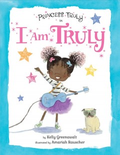 Princess Truly in I am Truly / by Kelly Greenawalt ; illustrated by Amariah Rauscher.