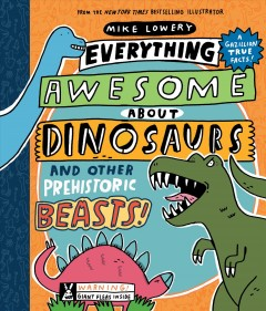 Everything awesome about dinosaurs and other prehistoric beasts! / written and illustrated by Mike Lowery.