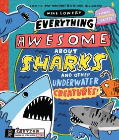 Everything awesome about sharks and other underwater creatures! / written and illustrated by Mike Lowery.