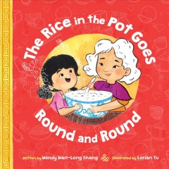The rice in the pot goes round and round / written by Wendy Wan-Long Shang ; illustrated by Lorian Tu.