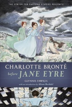 Charlotte Brontë before Jane Eyre / Glynnis Fawkes ; with an introduction by Alison Bechdel.