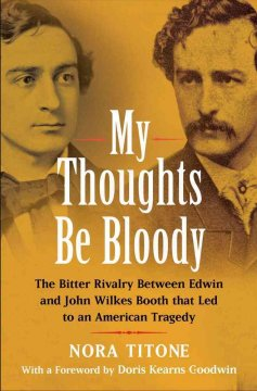 My thoughts be bloody : the bitter rivalry between Edwin and John Wilkes Booth that led to an American tragedy / by Nora Titone ; foreword by Doris Kearns Goodwin.