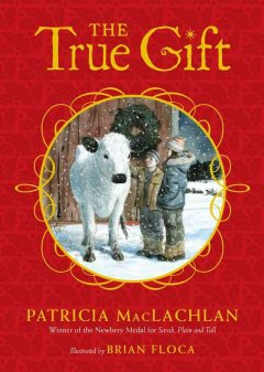 The true gift : a Christmas story / Patricia MacLachlan ; illustrated by Brian Floca.