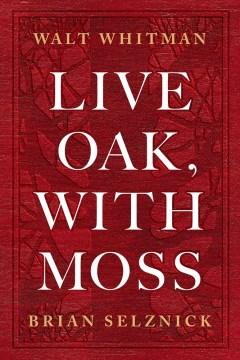 Live oak, with moss / Walt Whitman ; art by Brian Selznick ; afterword by Karen Karbiener.