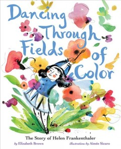 Dancing through fields of color : the story of Helen Frankenthaler / by Elizabeth Brown ; illustrated by Aimee Sicuro.