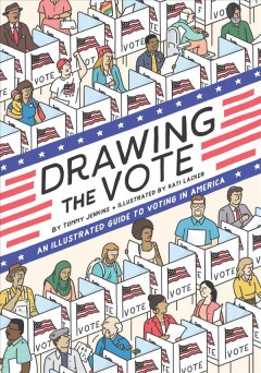 Drawing the vote : the illustrated guide to voting in America / written by Tommy Jenkins ; illustrated by Kati Lacker ; foreword by Martha S. Jones.