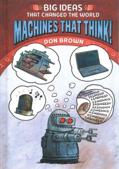 Big ideas that changed the world. Machines that think! / Don Brown.