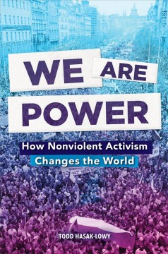 We are power : how nonviolent activism changes the world / Todd Hasak-Lowry.