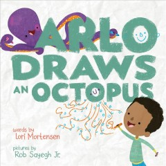 Arlo draws an octopus / words by Lori Mortensen ; pictures by Rob Sayegh Jr.