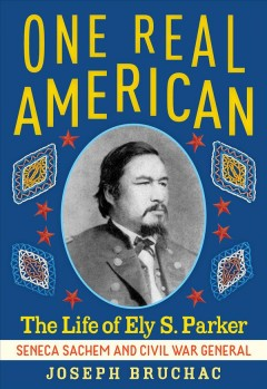 One real American : the life of Ely S. Parker, Seneca Sachem and Civil War general / Joseph Bruchac.
