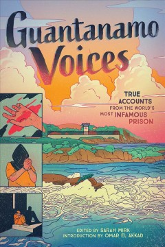 Guantanamo voices : true accounts from the worlds most infamous prison / edited by Sarah Mirk ; introduction by Omar el Akkad ; illustrated by Gerardo Alba, Kasia Babis, Alex Beguez, Tracy Chahwan, Nomi Kane, Omar Khouri, Kane Lynch, Maki Naro, Hazel Newlevant, Jeremy Nguyen, Chelsea Saunders, Abu Zubaydah.