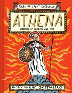 Tales of great goddesses.  Athena : goddess of wisdom and war / Imogen and Isabel Greenberg.