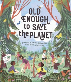Old enough to save the planet / written by Loll Kirby ; illustrated by Adelina Lirius ; foreword by Kallan Benson.