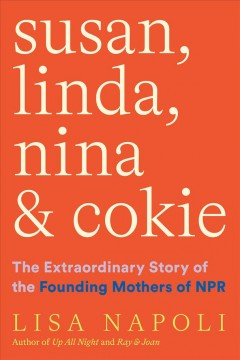 Susan, Linda, Nina, & Cokie : the extraordinary story of the founding mothers of NPR / Lisa Napoli.
