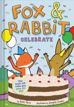 Fox & Rabbit. 3, Celebrate / by Beth Ferry, illustrated by Gergely Dudás.