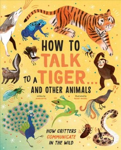 How to talk to a tiger... and other animals: How critters communicate in the wild / written by Jason Bittel; illustrated by Kelsey Buzzell.