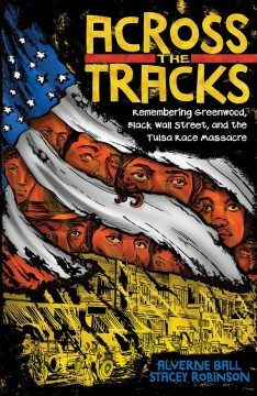 Across the tracks : remembering Greenwood, Black Wall Street, and the Tulsa Race Massacre / Alverne Ball, Stacey Robinson.