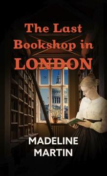The last bookshop in London a novel of World War II / Madeline Martin.