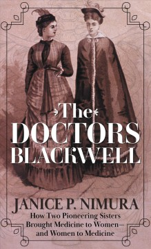 The Doctors Blackwell : how two pioneering sisters brought medicine to women -- and women to medicine / Janice P. Nimura.
