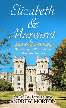 Elizabeth & Margaret : the intimate world of the Windsor sisters / by Andrew Morton.
