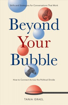Beyond your bubble : how to connect across the political divide, skills and strategies for conversations that work / Tania Israel.