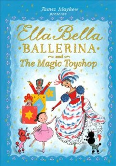 Ella Bella ballerina and the magic toyshop / [written and illustrated by James Mayhew].