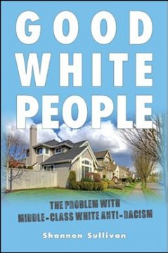 Good white people : the problem with middle-class white anti-racism / Shannon Sullivan.