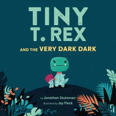 Tiny T. Rex and the very dark dark / by Jonathan Stutzman ; illustrated by Jay Fleck.