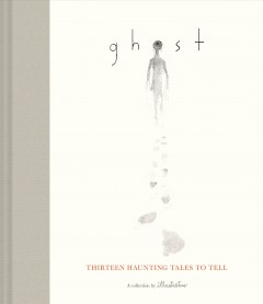 Ghost : thirteen haunting tales to tell / a collection by illustratus ; writers: Blaise Hemingway, Jesse Reffsin ; illustrators: Chris Sasaki, Jeff Turley.