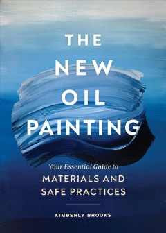 The new oil painting : your essential guide to materials and safe practices / Kimberly Brooks.