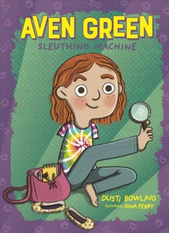 Aven Green, sleuthing machine / Dusti Bowling ; illustrated by Gina Perry.