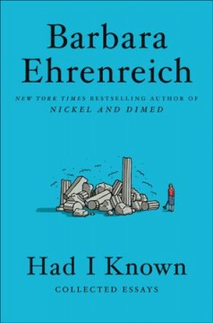 Had I known : collected essays / Barbara Ehrenreich.