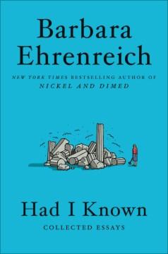 Had I known : collected essays / Barbara Ehrenreich.